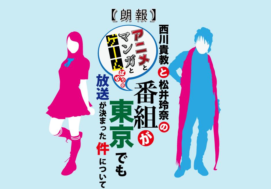 『【朗報】西川貴教と松井玲奈のアニメとマンガとゲームばかりの番組が東京でも放送が決まった件について』